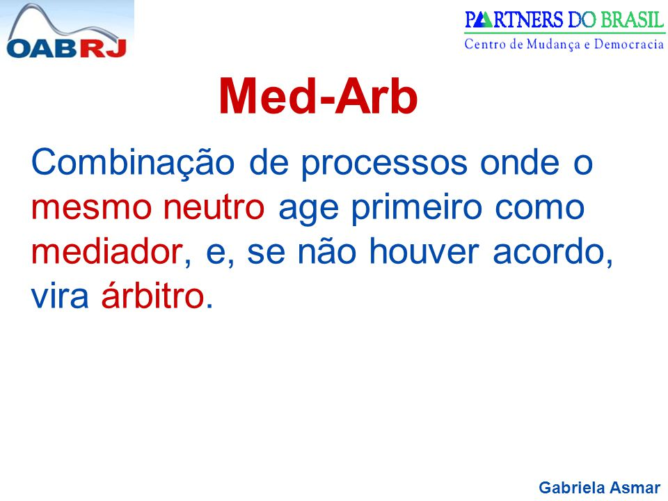 Med-Arb Combinação de processos onde o mesmo neutro age primeiro como mediador, e, se não houver acordo, vira árbitro.