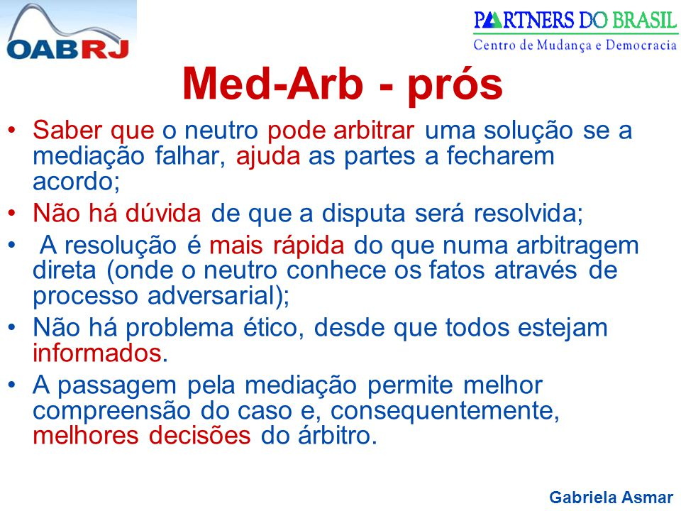 Med-Arb - prós Saber que o neutro pode arbitrar uma solução se a mediação falhar, ajuda as partes a fecharem acordo;