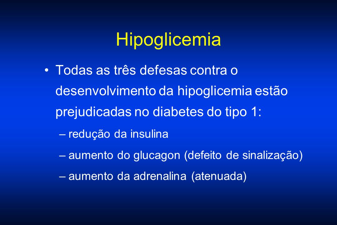 Hipoglicemia Todas as três defesas contra o desenvolvimento da hipoglicemia estão prejudicadas no diabetes do tipo 1:
