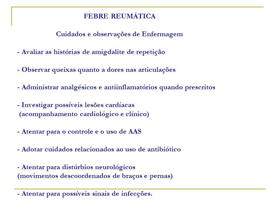 FEBRE REUMÁTICA Cuidados e observações de Enfermagem - Avaliar as histórias de amigdalite de repetição - Observar queixas quanto a dores nas articulações - Administrar analgésicos e antiinflamatórios quando prescritos - Investigar possíveis lesões cardíacas (acompanhamento cardiológico e clínico) - Atentar para o controle e o uso de AAS - Adotar cuidados relacionados ao uso de antibiótico - Atentar para distúrbios neurológicos (movimentos descoordenados de braços e pernas) - Atentar para possíveis sinais de infecções.