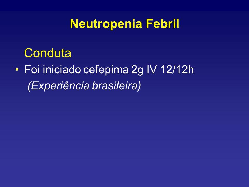 Neutropenia Febril Conduta Foi iniciado cefepima 2g IV 12/12h