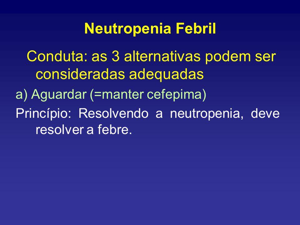 Neutropenia Febril Conduta: as 3 alternativas podem ser consideradas adequadas. a) Aguardar (=manter cefepima)