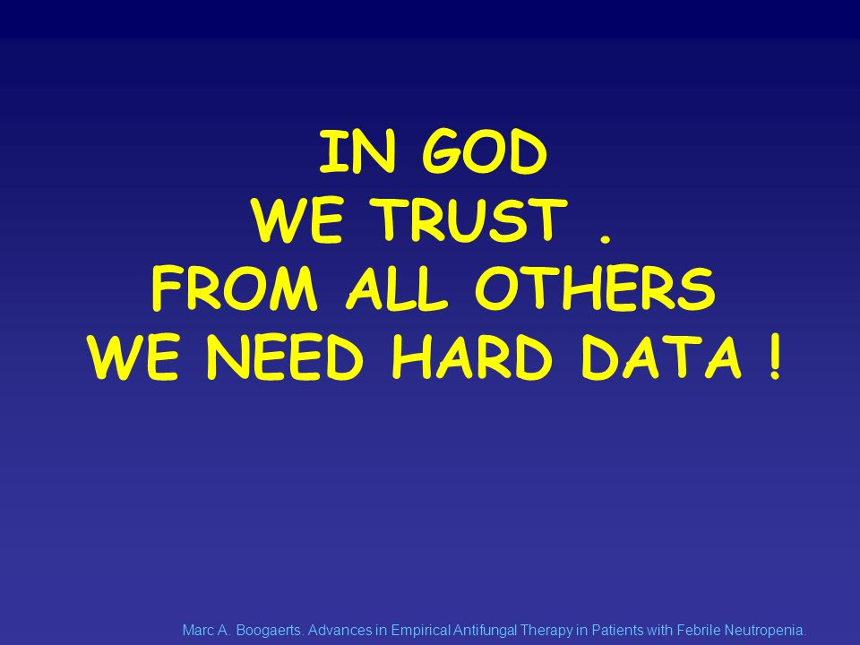 IN GOD WE TRUST . FROM ALL OTHERS WE NEED HARD DATA !