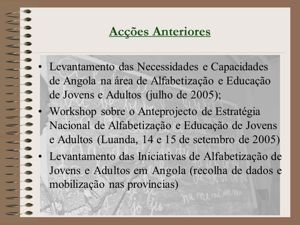 Acções Anteriores Levantamento das Necessidades e Capacidades de Angola na área de Alfabetização e Educação de Jovens e Adultos (julho de 2005);