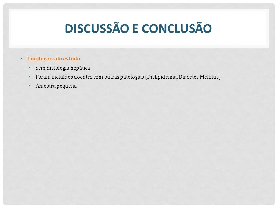 DISCUSSÃO E CONCLUSÃO Limitações do estudo Sem histologia hepática