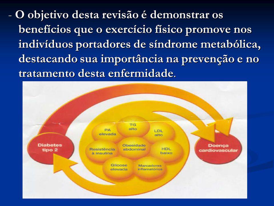 - O objetivo desta revisão é demonstrar os benefícios que o exercício físico promove nos indivíduos portadores de síndrome metabólica, destacando sua importância na prevenção e no tratamento desta enfermidade.