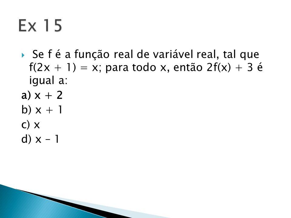Ex 15 Se f é a função real de variável real, tal que f(2x + 1) = x; para todo x, então 2f(x) + 3 é igual a: