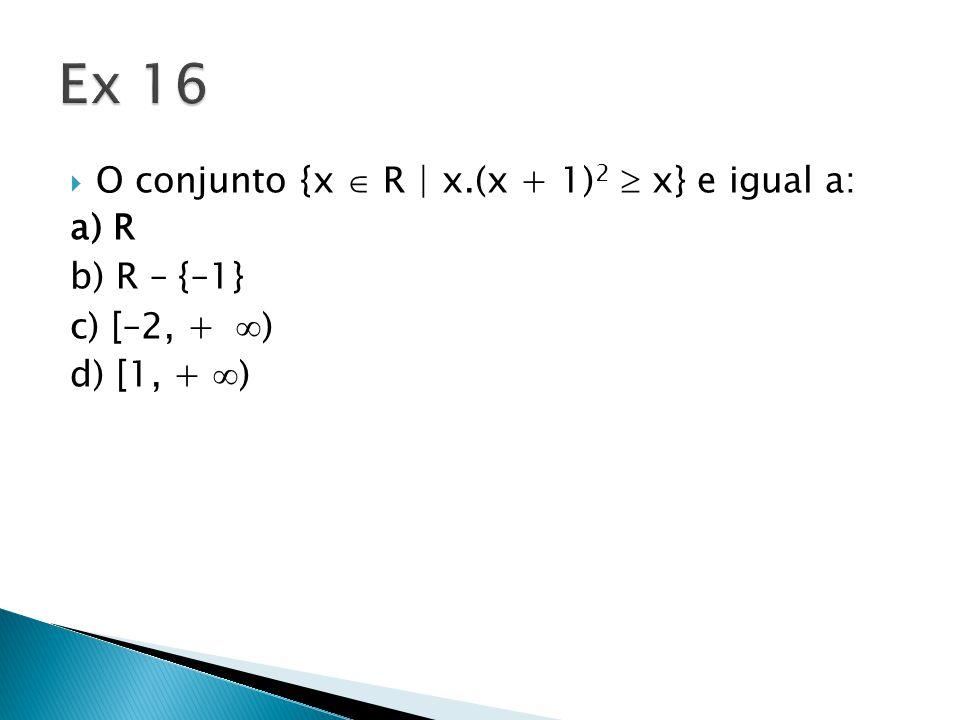 Ex 16 O conjunto {x  R | x.(x + 1)2  x} e igual a: a) R b) R – {–1}