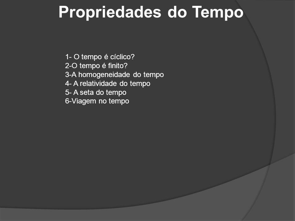 Propriedades do Tempo 1- O tempo é cíclico 2-O tempo é finito