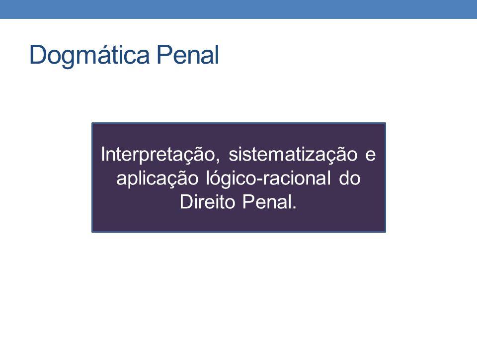 Dogmática Penal Interpretação, sistematização e aplicação lógico-racional do Direito Penal.