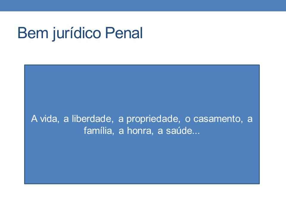 Bem jurídico Penal A vida, a liberdade, a propriedade, o casamento, a família, a honra, a saúde...