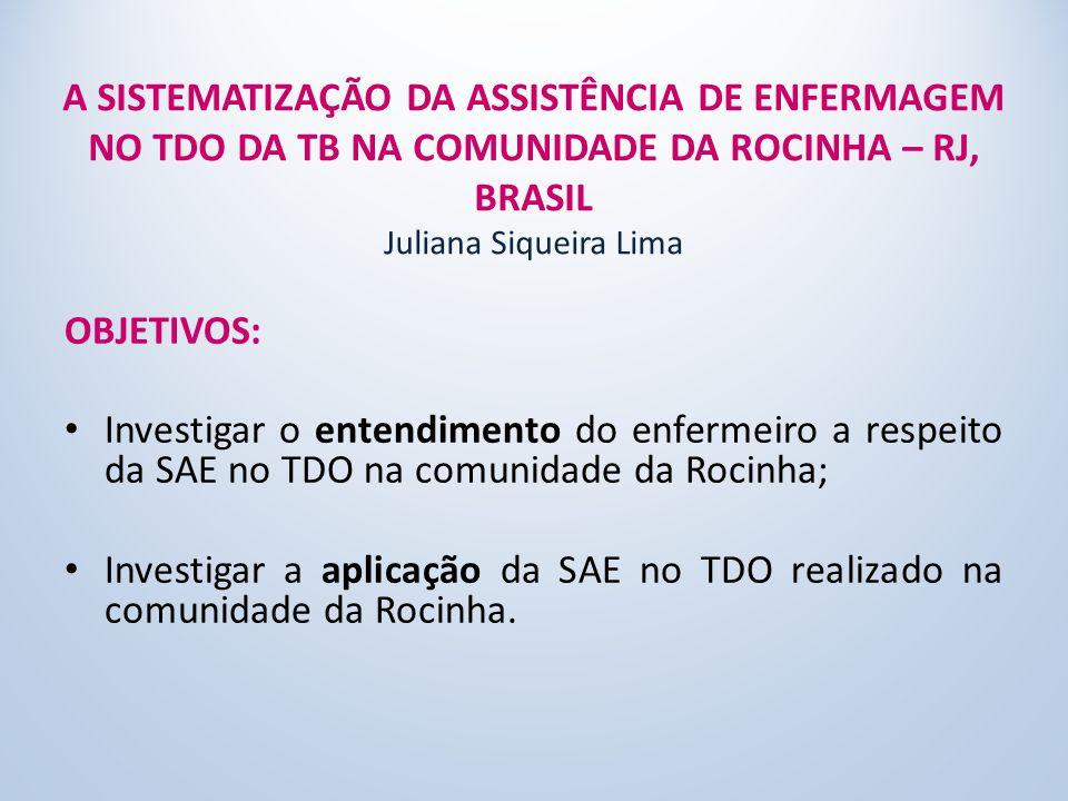A SISTEMATIZAÇÃO DA ASSISTÊNCIA DE ENFERMAGEM NO TDO DA TB NA COMUNIDADE DA ROCINHA – RJ, BRASIL Juliana Siqueira Lima