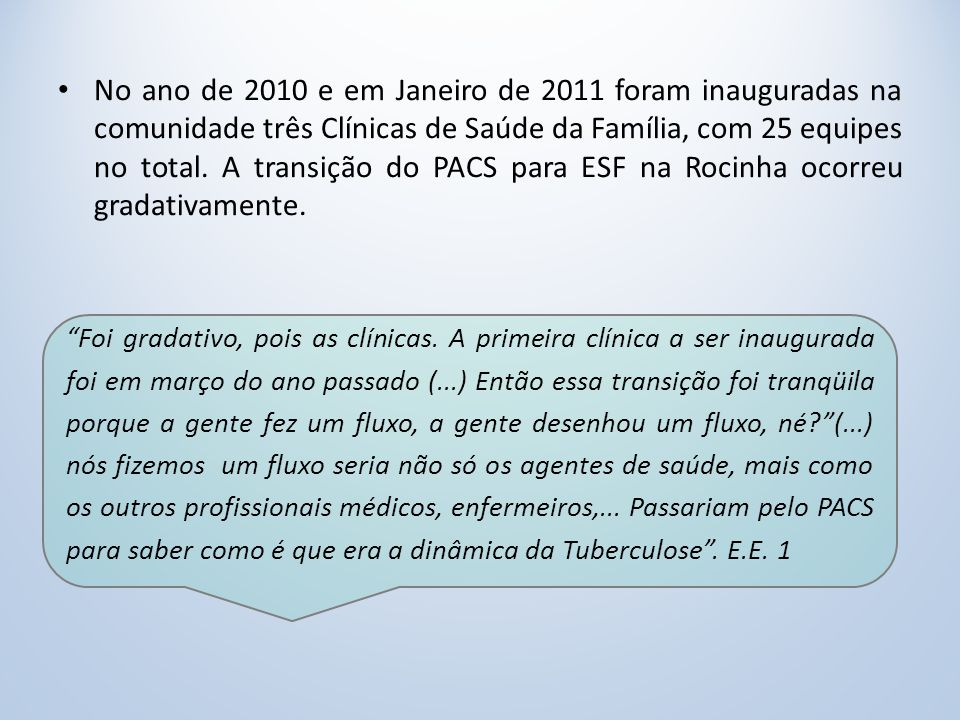 No ano de 2010 e em Janeiro de 2011 foram inauguradas na comunidade três Clínicas de Saúde da Família, com 25 equipes no total. A transição do PACS para ESF na Rocinha ocorreu gradativamente.