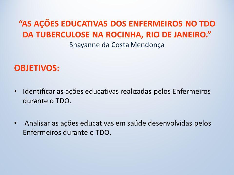 AS AÇÕES EDUCATIVAS DOS ENFERMEIROS NO TDO DA TUBERCULOSE NA ROCINHA, RIO DE JANEIRO. Shayanne da Costa Mendonça
