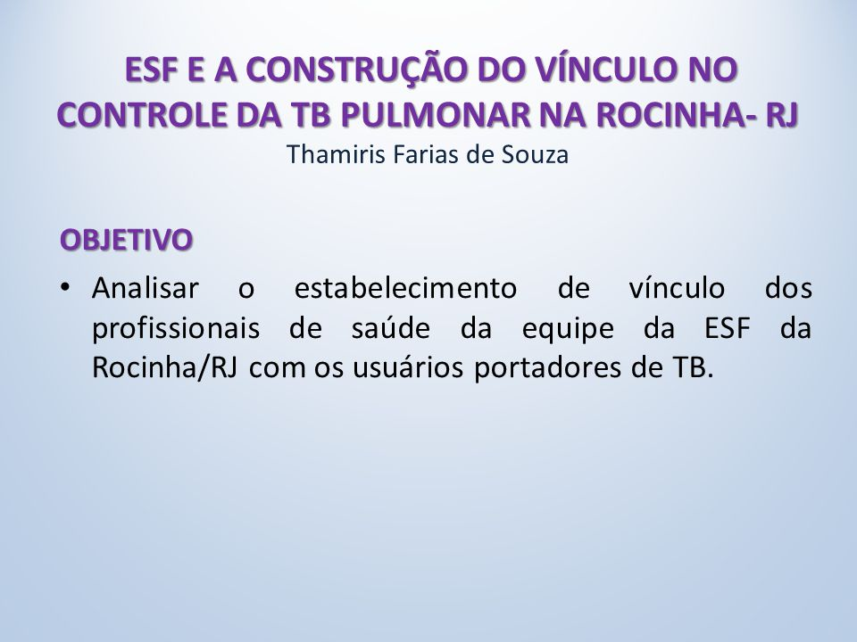 ESF E A CONSTRUÇÃO DO VÍNCULO NO CONTROLE DA TB PULMONAR NA ROCINHA- RJ Thamiris Farias de Souza