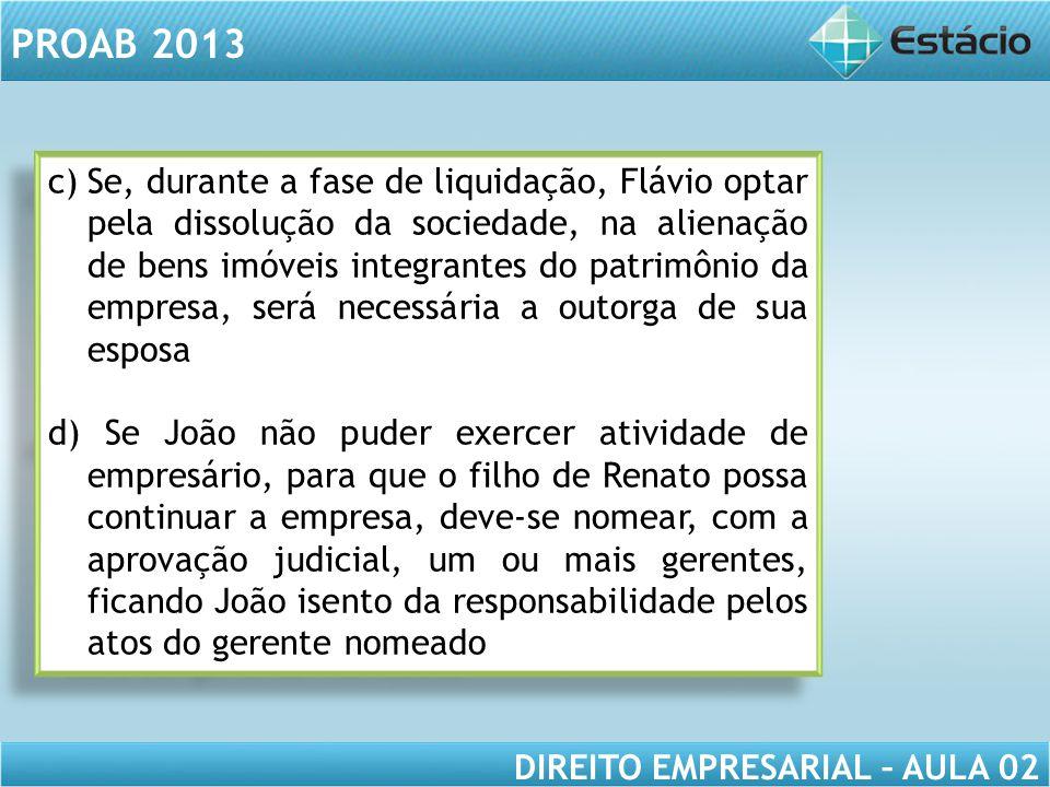 Se, durante a fase de liquidação, Flávio optar pela dissolução da sociedade, na alienação de bens imóveis integrantes do patrimônio da empresa, será necessária a outorga de sua esposa