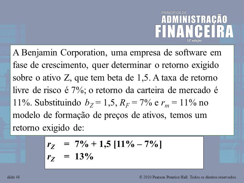 A Benjamin Corporation, uma empresa de software em fase de crescimento, quer determinar o retorno exigido sobre o ativo Z, que tem beta de 1,5. A taxa de retorno livre de risco é 7%; o retorno da carteira de mercado é 11%. Substituindo bZ = 1,5, RF = 7% e rm = 11% no modelo de formação de preços de ativos, temos um retorno exigido de: