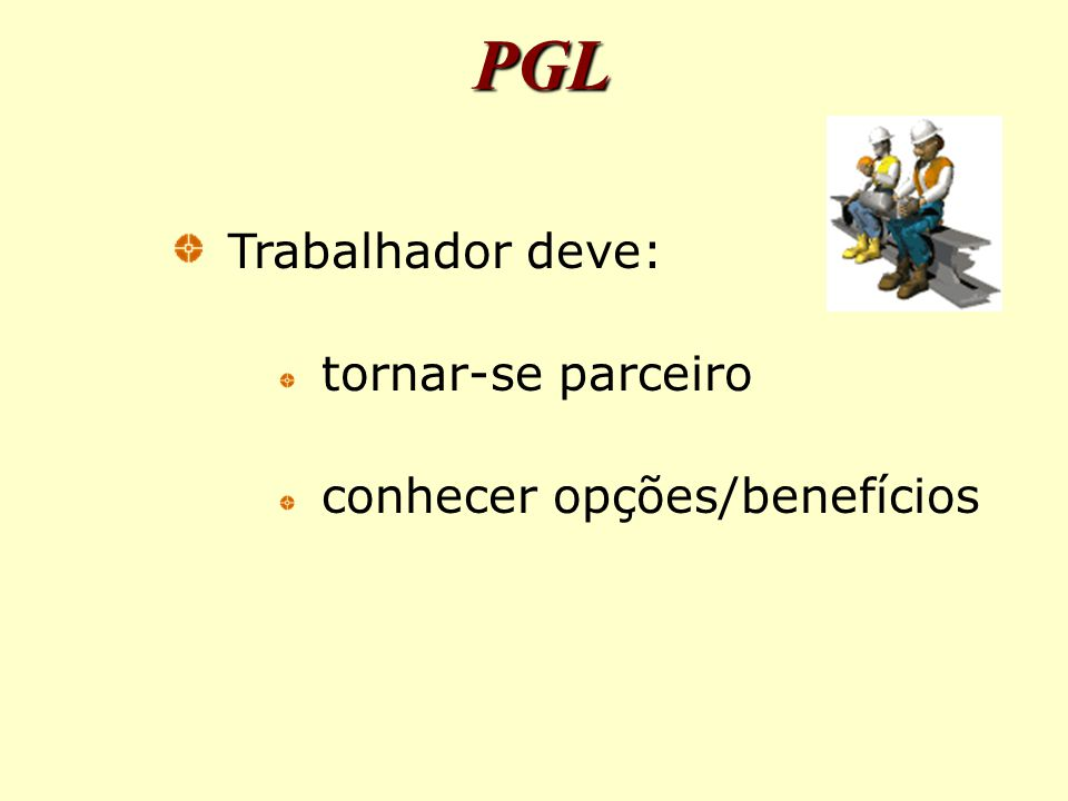 PGL Trabalhador deve: tornar-se parceiro conhecer opções/benefícios