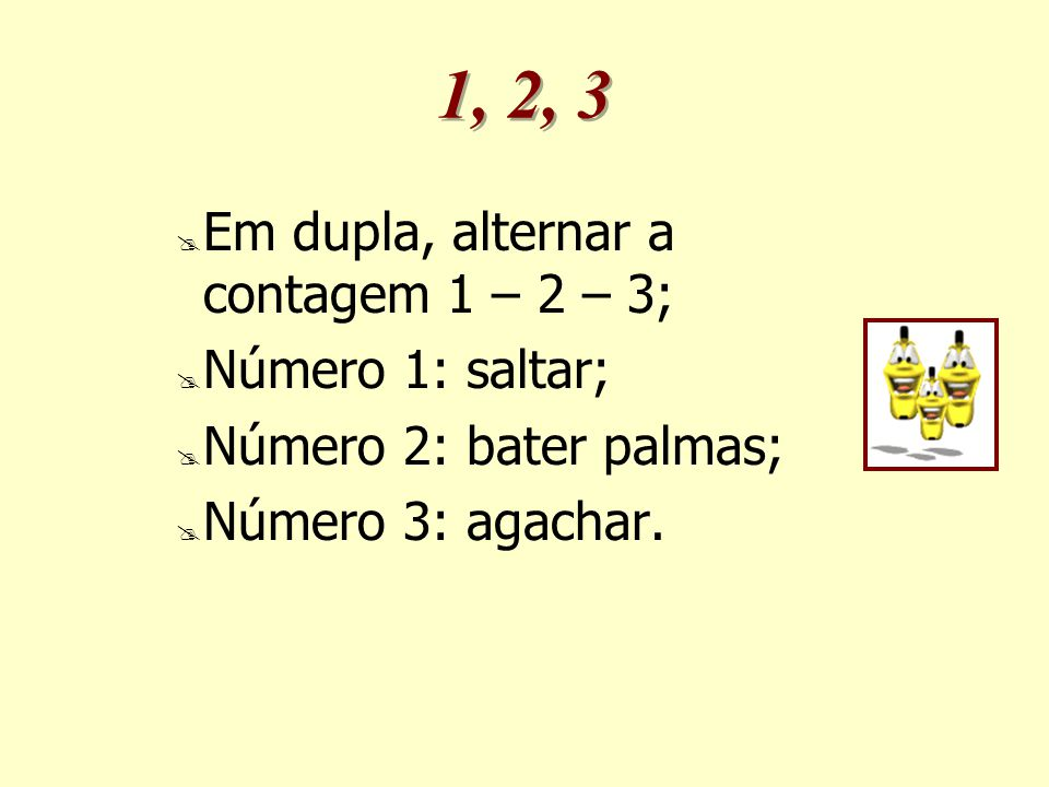 1, 2, 3 Em dupla, alternar a contagem 1 – 2 – 3; Número 1: saltar;