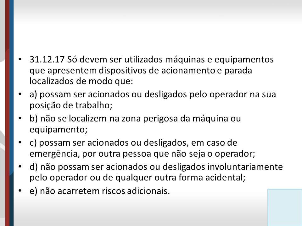 31.12.17 Só devem ser utilizados máquinas e equipamentos que apresentem dispositivos de acionamento e parada localizados de modo que: