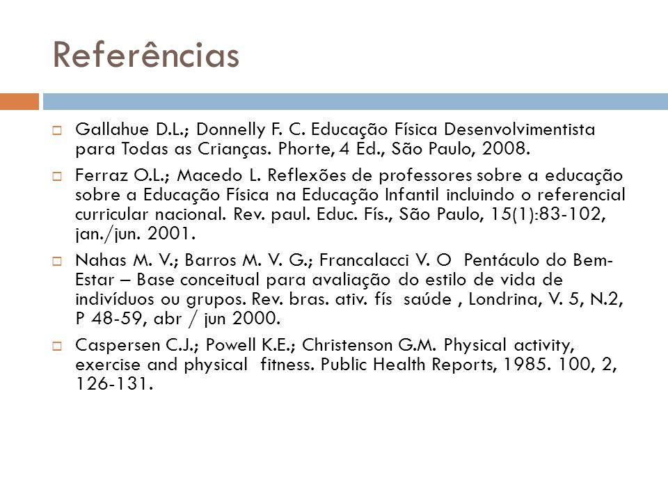 Referências Gallahue D.L.; Donnelly F. C. Educação Física Desenvolvimentista para Todas as Crianças. Phorte, 4 Ed., São Paulo, 2008.