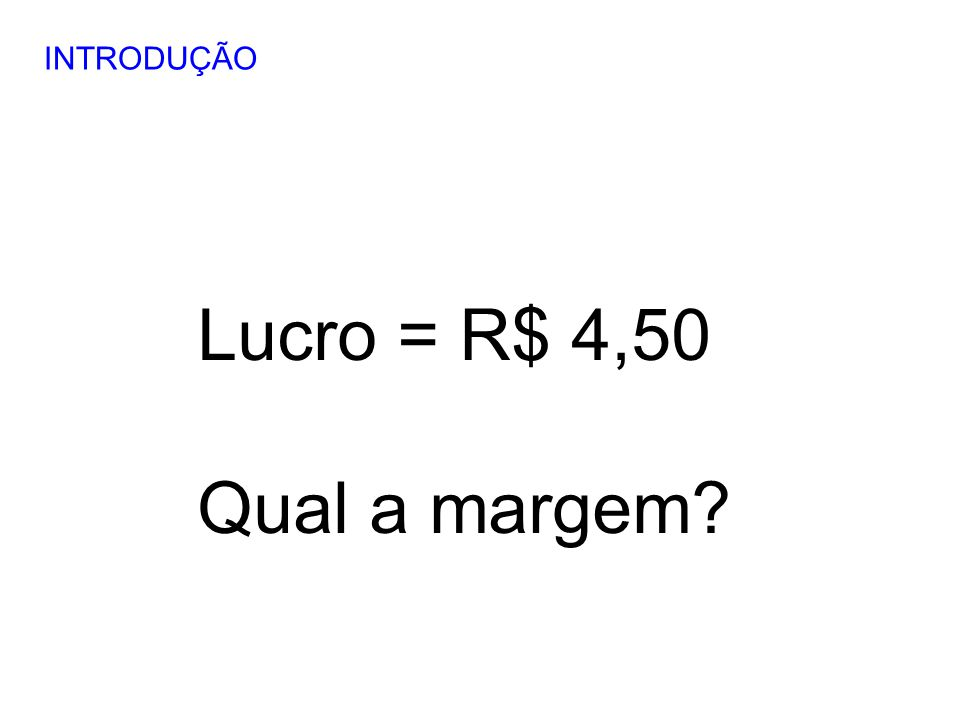 INTRODUÇÃO Lucro = R$ 4,50 Qual a margem 17