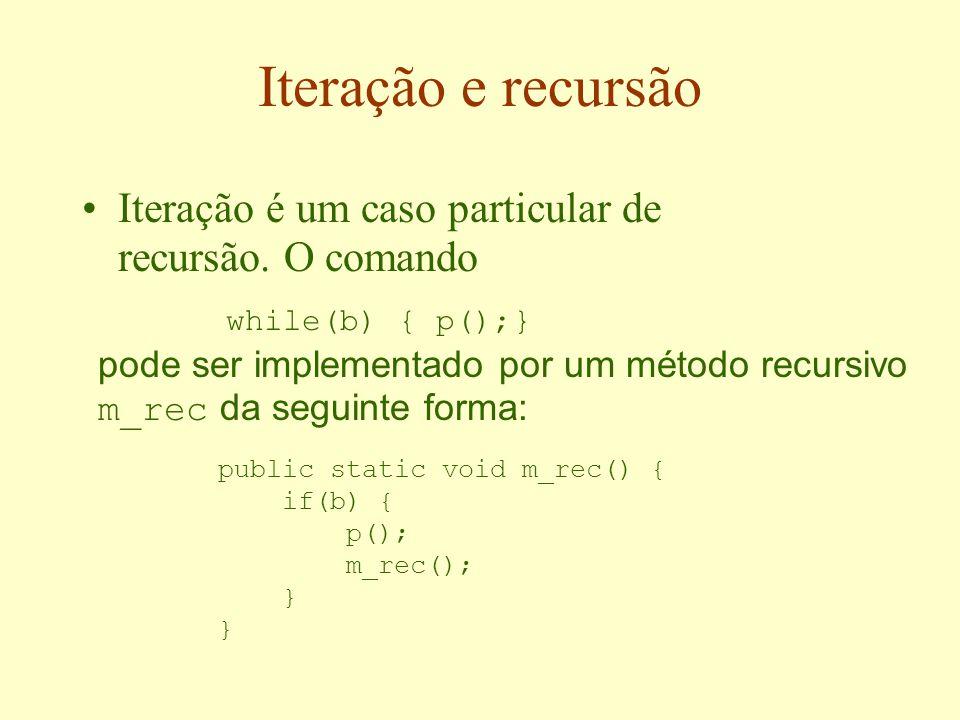 Iteração e recursão Iteração é um caso particular de recursão. O comando. while(b) { p();}