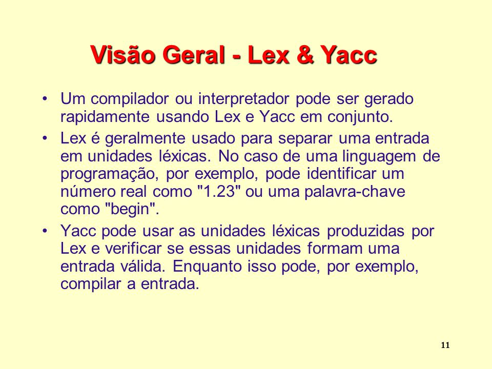 Visão Geral - Lex & Yacc Um compilador ou interpretador pode ser gerado rapidamente usando Lex e Yacc em conjunto.