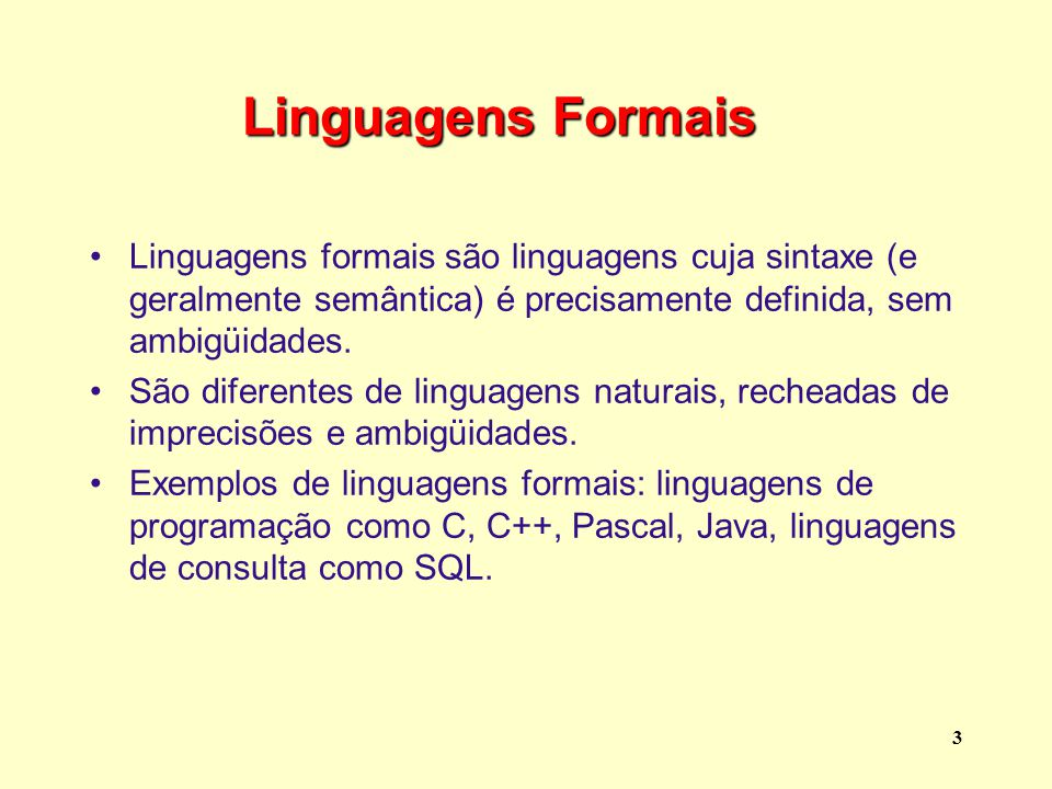 Linguagens Formais Linguagens formais são linguagens cuja sintaxe (e geralmente semântica) é precisamente definida, sem ambigüidades.