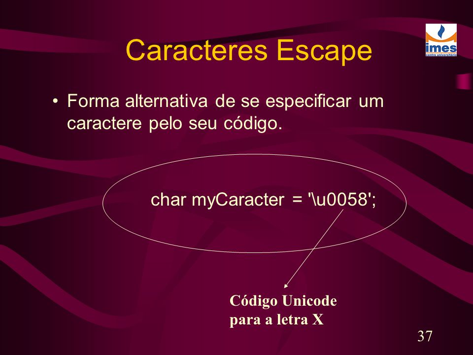 Caracteres Escape Forma alternativa de se especificar um caractere pelo seu código. char myCaracter = \u0058 ;