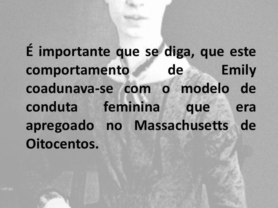 É importante que se diga, que este comportamento de Emily coadunava-se com o modelo de conduta feminina que era apregoado no Massachusetts de Oitocentos.