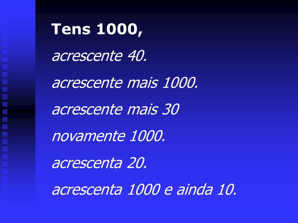 Tens 1000, acrescente 40. acrescente mais 1000. acrescente mais 30. novamente 1000. acrescenta 20.