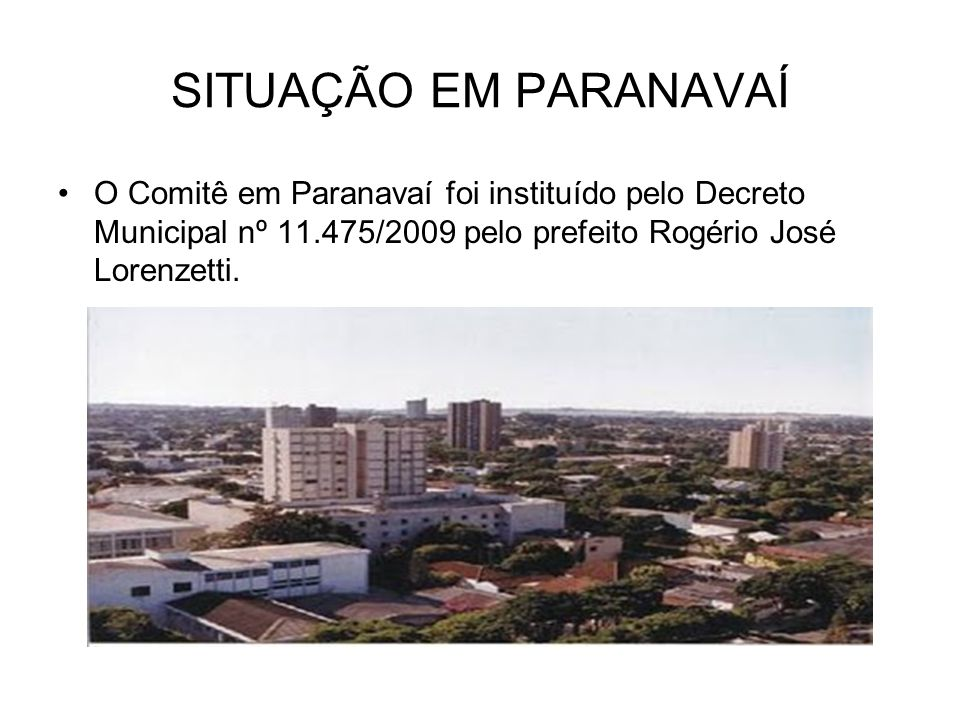SITUAÇÃO EM PARANAVAÍ O Comitê em Paranavaí foi instituído pelo Decreto Municipal nº 11.475/2009 pelo prefeito Rogério José Lorenzetti.