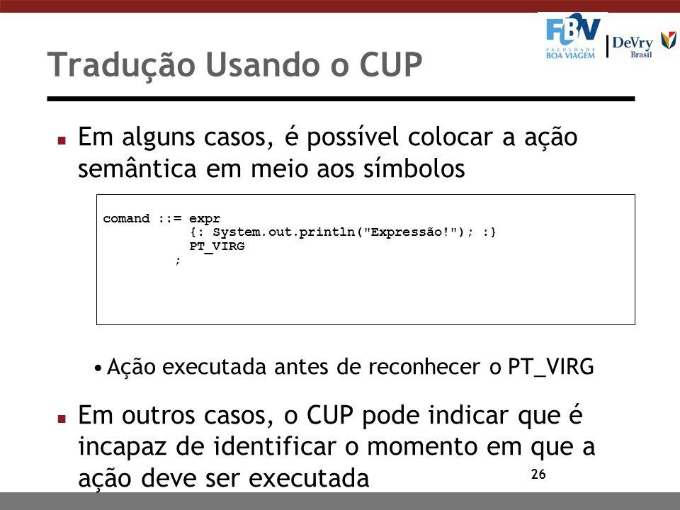 Tradução Usando o CUP Em alguns casos, é possível colocar a ação semântica em meio aos símbolos. Ação executada antes de reconhecer o PT_VIRG.