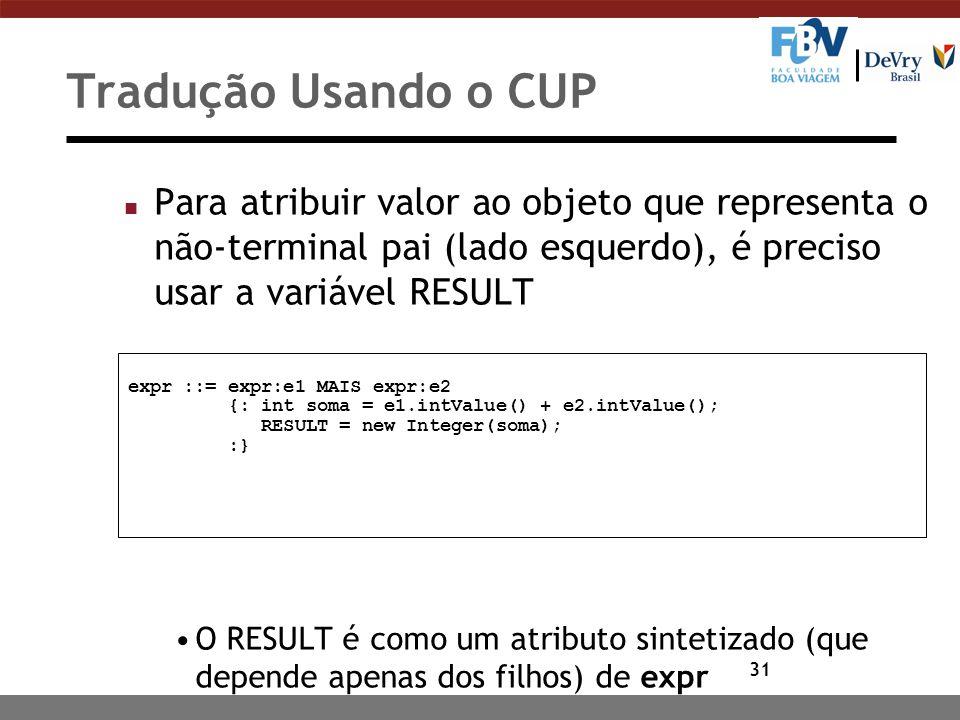 Tradução Usando o CUP Para atribuir valor ao objeto que representa o não-terminal pai (lado esquerdo), é preciso usar a variável RESULT.