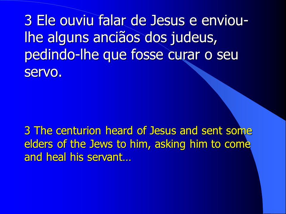 3 Ele ouviu falar de Jesus e enviou- lhe alguns anciãos dos judeus, pedindo-lhe que fosse curar o seu servo.