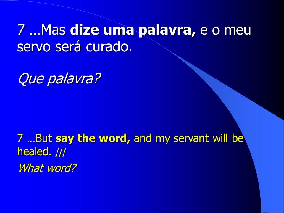 7 …Mas dize uma palavra, e o meu servo será curado.