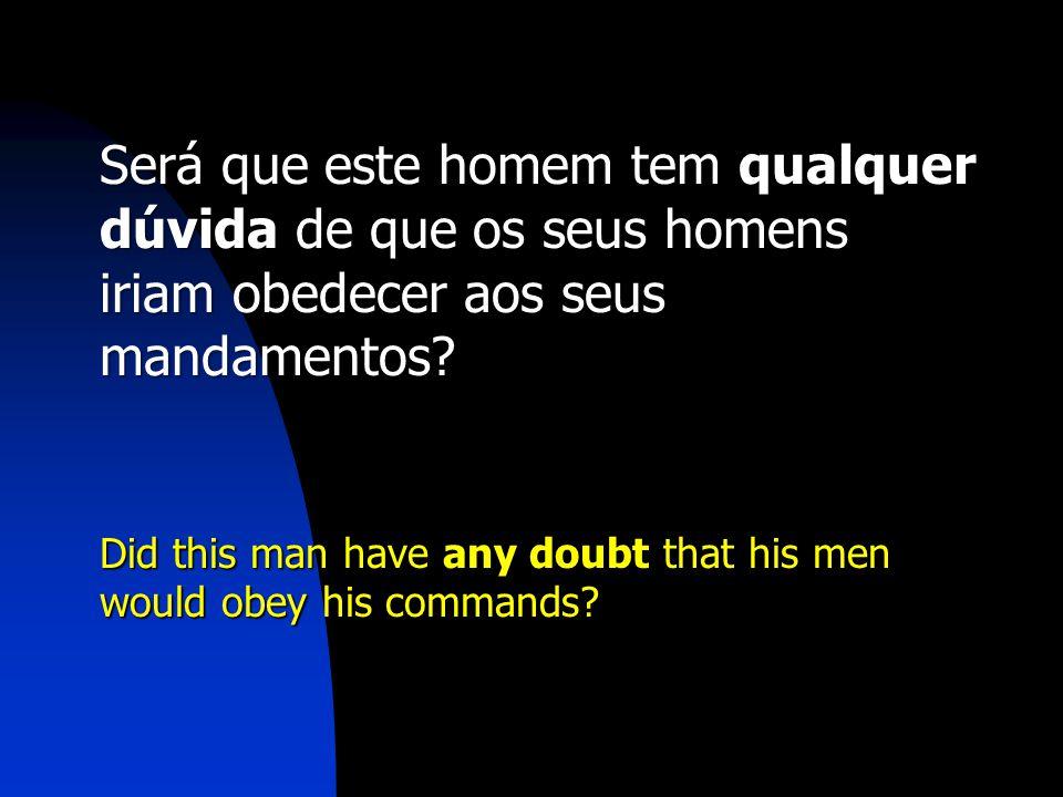 Será que este homem tem qualquer dúvida de que os seus homens iriam obedecer aos seus mandamentos
