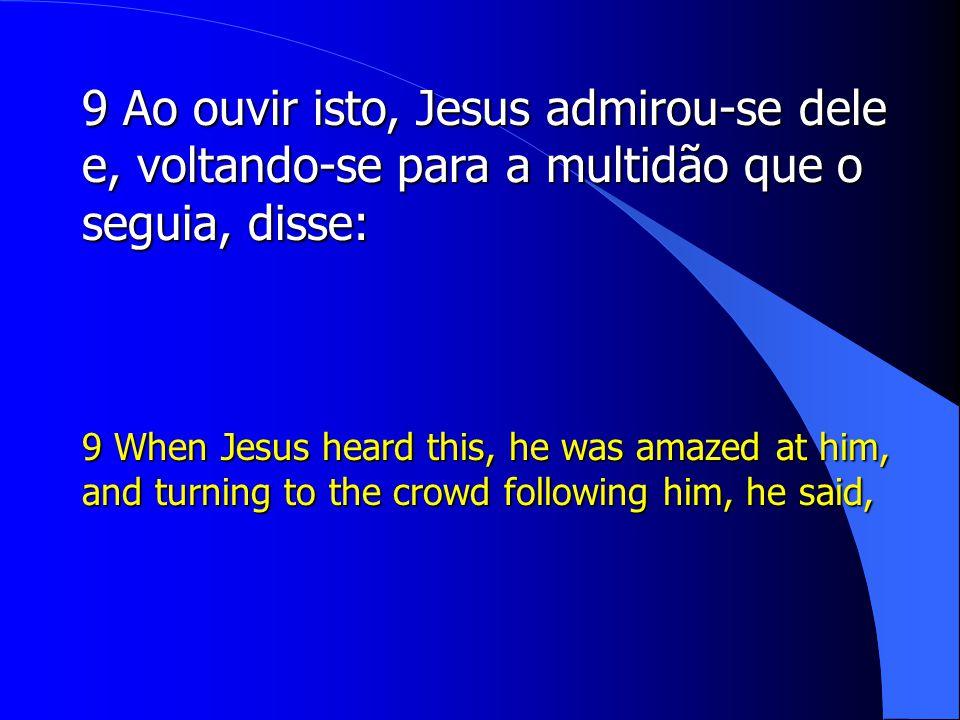 9 Ao ouvir isto, Jesus admirou-se dele e, voltando-se para a multidão que o seguia, disse: