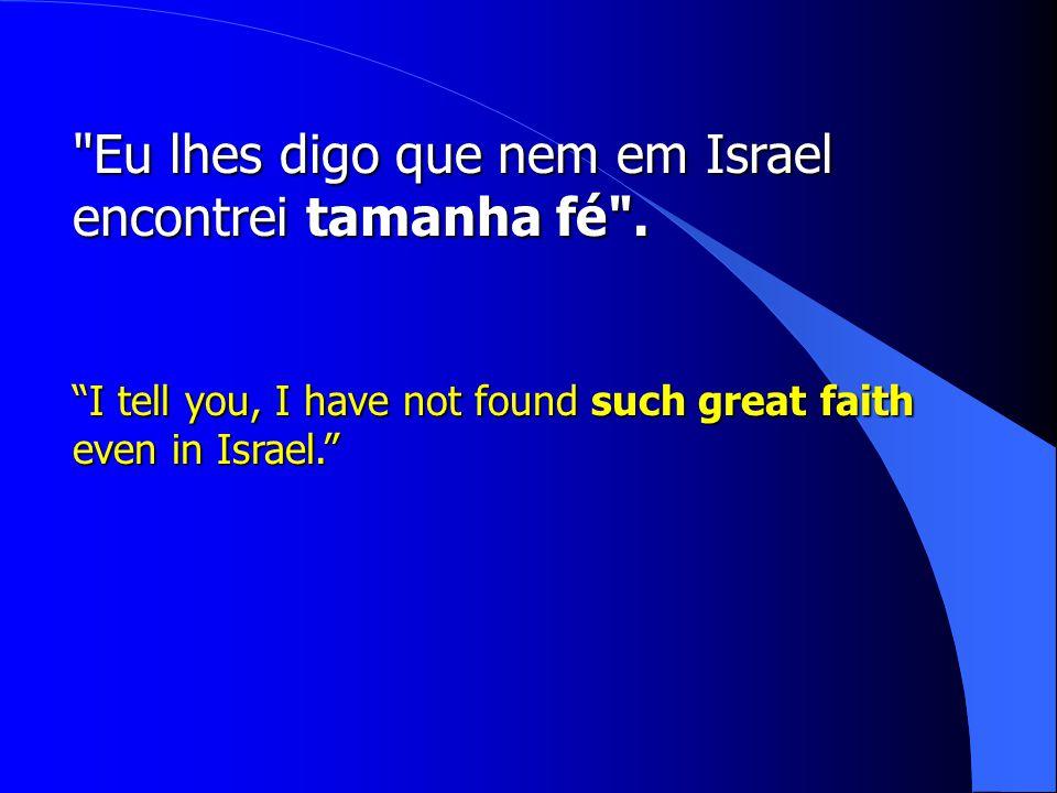 Eu lhes digo que nem em Israel encontrei tamanha fé .