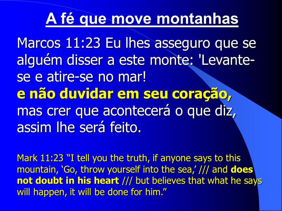 A fé que move montanhas Marcos 11:23 Eu lhes asseguro que se alguém disser a este monte: Levante-se e atire-se no mar!