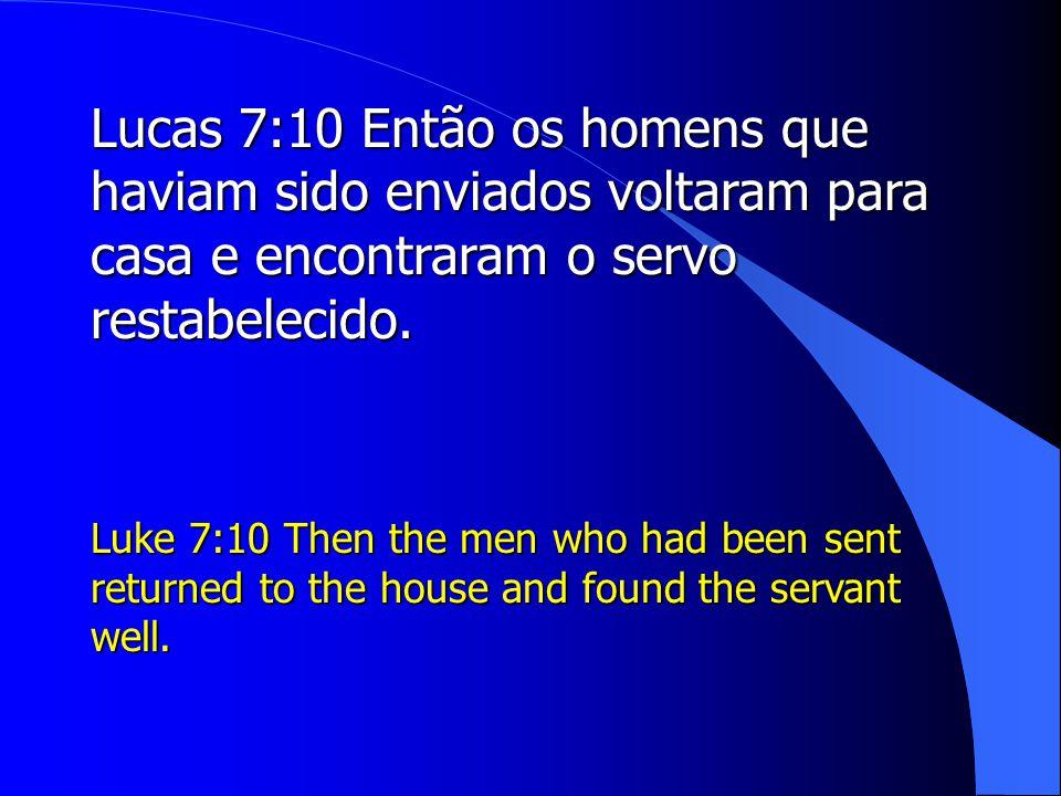 Lucas 7:10 Então os homens que haviam sido enviados voltaram para casa e encontraram o servo restabelecido.