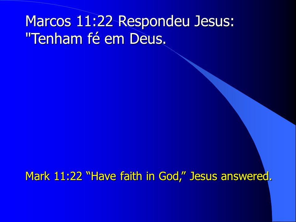 Marcos 11:22 Respondeu Jesus: Tenham fé em Deus.