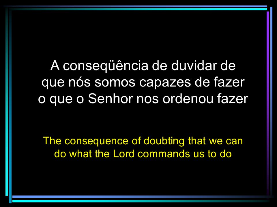 A conseqüência de duvidar de que nós somos capazes de fazer o que o Senhor nos ordenou fazer