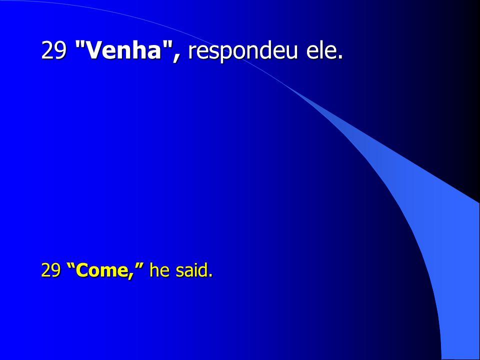 29 Venha , respondeu ele. 29 Come, he said.