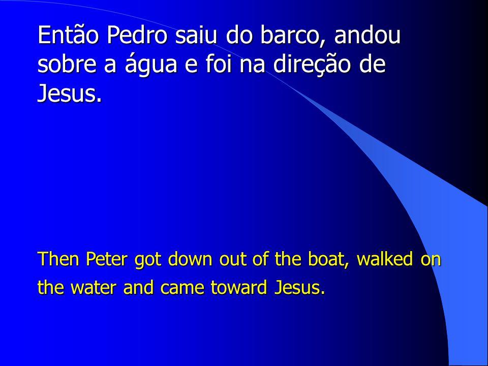 Então Pedro saiu do barco, andou sobre a água e foi na direção de Jesus.