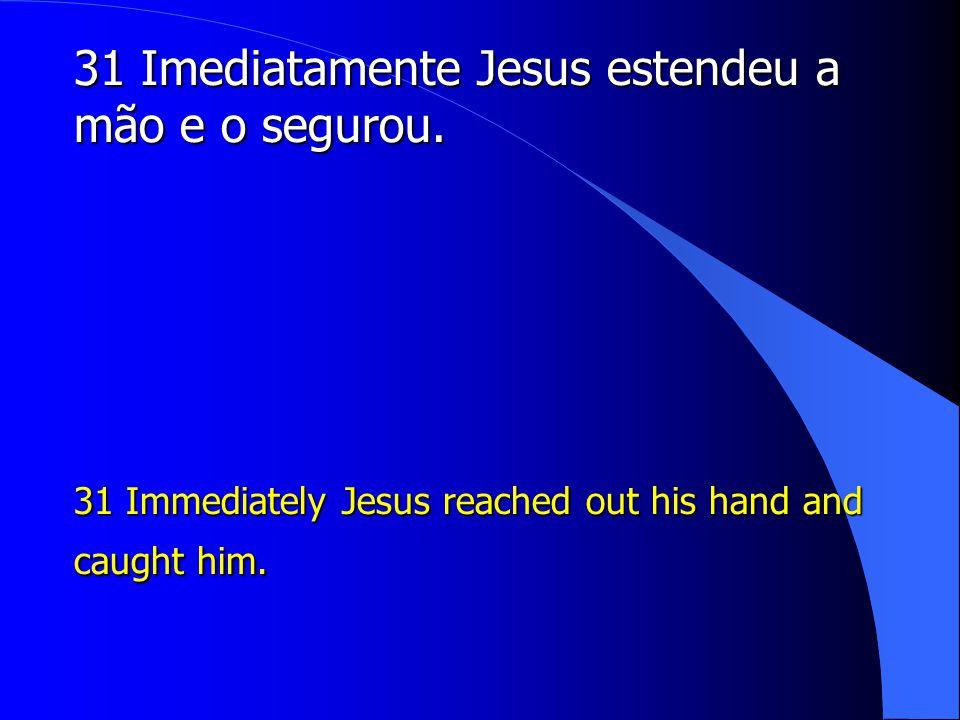 31 Imediatamente Jesus estendeu a mão e o segurou.