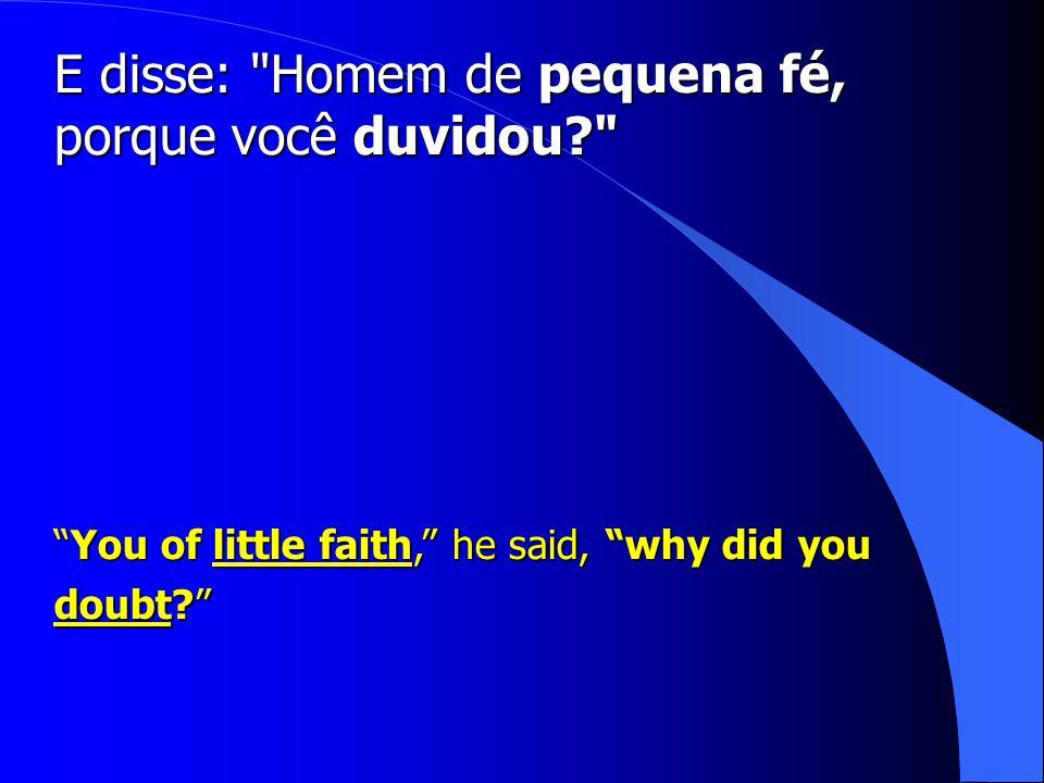 E disse: Homem de pequena fé, porque você duvidou