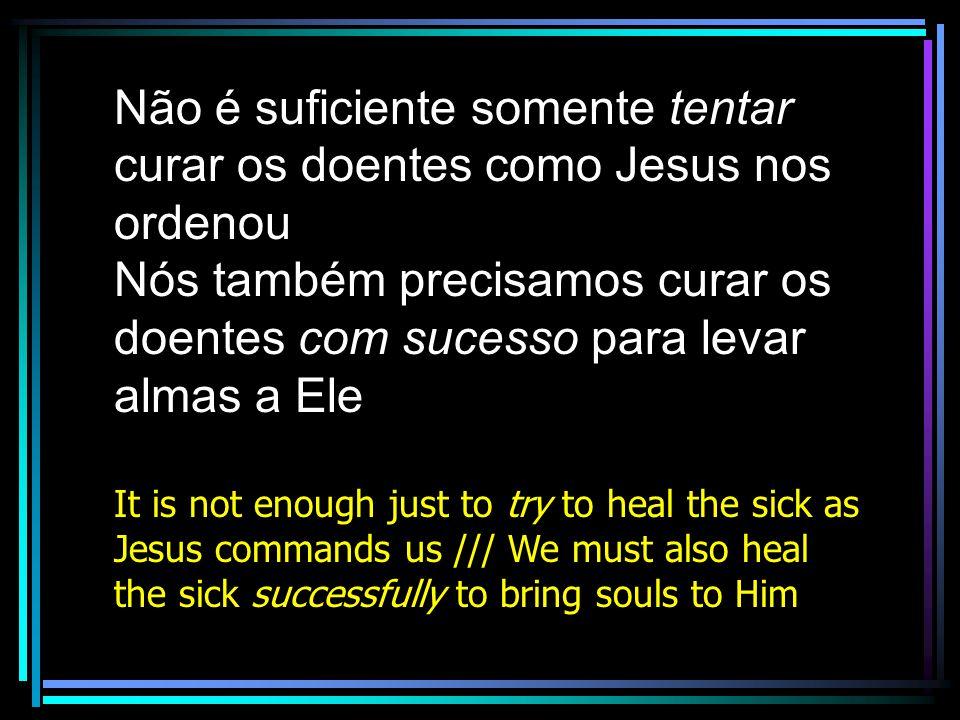 Não é suficiente somente tentar curar os doentes como Jesus nos ordenou
