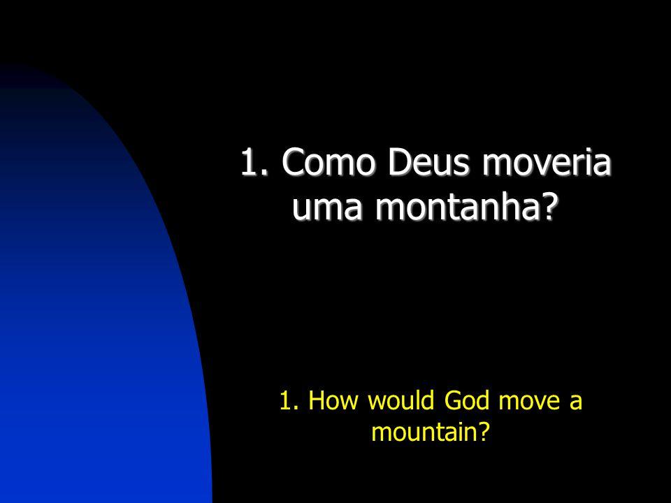 1. Como Deus moveria uma montanha